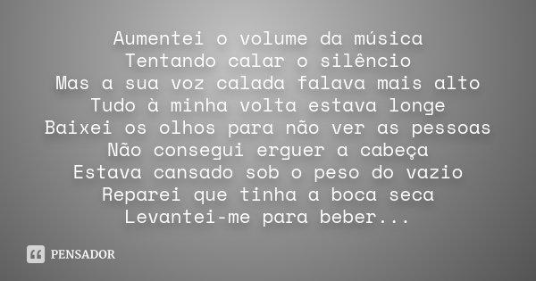 Aumentei o volume da música Tentando calar o silêncio Mas a sua voz calada falava mais alto Tudo à minha volta estava longe Baixei os olhos para não ver as pess... Frase de Desconhecido.