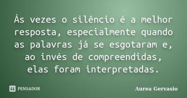Às vezes o silêncio é a melhor resposta, especialmente quando as palavras já se esgotaram e, ao invés de compreendidas, elas foram interpretadas.... Frase de Aurea Gervasio.