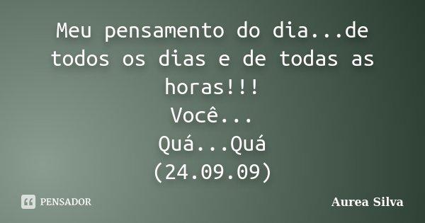 Meu pensamento do dia...de todos os dias e de todas as horas!!! Você... Quá...Quá (24.09.09)... Frase de Aurea Silva.