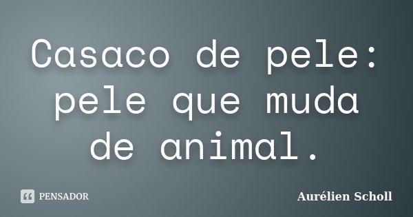 Casaco de pele: pele que muda de animal.... Frase de Aurélien Scholl.