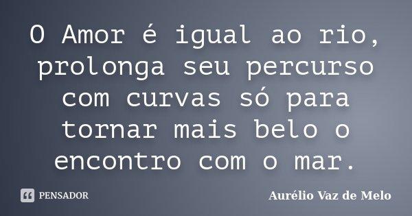 O Amor é igual ao rio, prolonga seu percurso com curvas só para tornar mais belo o encontro com o mar.... Frase de Aurélio Vaz de Melo.