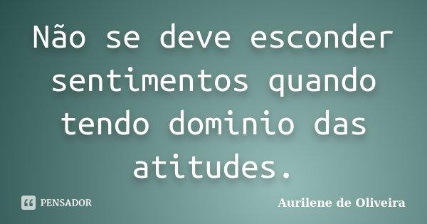 Não se deve esconder sentimentos quando tendo dominio das atitudes.... Frase de Aurilene de Oliveira.