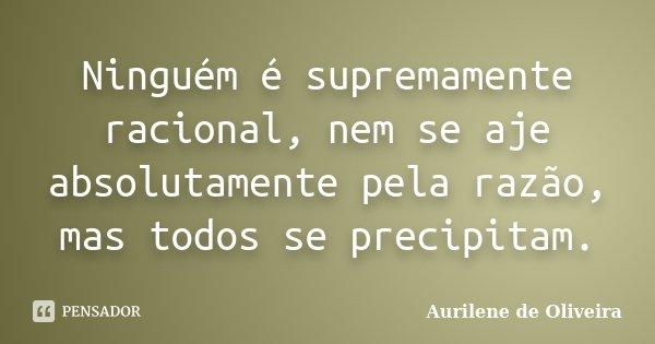 Ninguém é supremamente racional, nem se aje absolutamente pela razão, mas todos se precipitam.... Frase de Aurilene de Oliveira.
