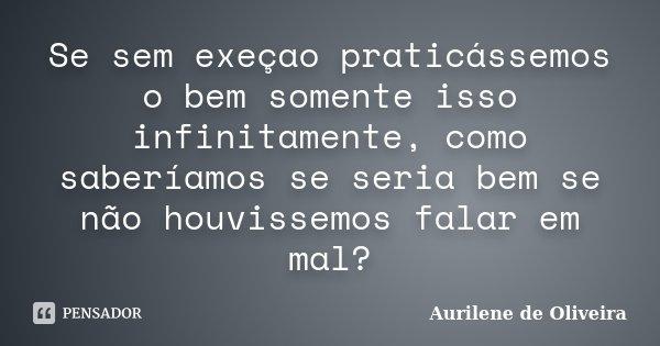 Se sem exeçao praticássemos o bem somente isso infinitamente, como saberíamos se seria bem se não houvissemos falar em mal?... Frase de Aurilene de Oliveira.
