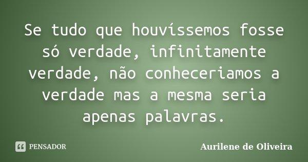 Se tudo que houvíssemos fosse só verdade, infinitamente verdade, não conheceriamos a verdade mas a mesma seria apenas palavras.... Frase de Aurilene de Oliveira.