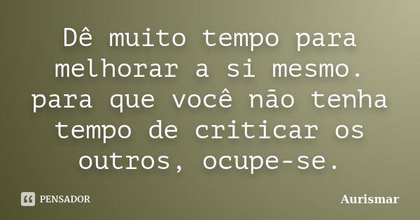 Dê muito tempo para melhorar a si mesmo. para que você não tenha tempo de criticar os outros, ocupe-se.... Frase de Aurismar.