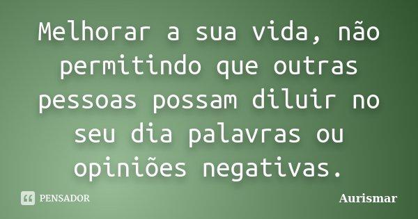 Melhorar a sua vida, não permitindo que outras pessoas possam diluir no seu dia palavras ou opiniões negativas.... Frase de Aurismar.
