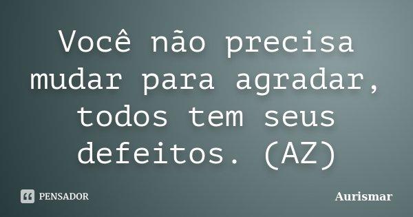 Você não precisa mudar para agradar, todos tem seus defeitos. (AZ)... Frase de Aurismar.