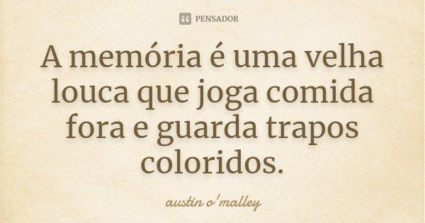 A memória é uma velha louca que joga comida fora e guarda trapos coloridos.... Frase de Austin O'Malley.