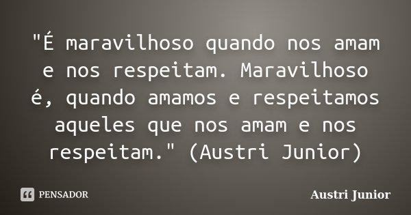 """""""É maravilhoso quando nos amam e nos respeitam. Maravilhoso é, quando amamos e respeitamos aqueles que nos amam e nos respeitam."""" (Austri Junior)... Frase de Austri Junior."""