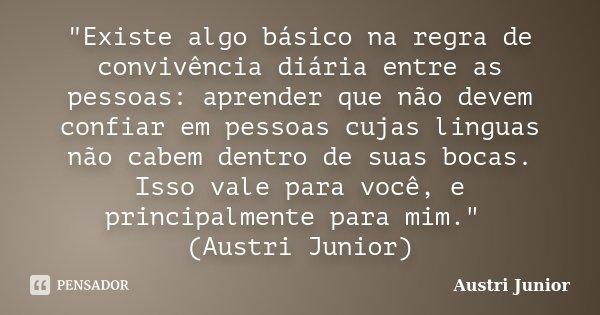 """""""Existe algo básico na regra de convivência diária entre as pessoas: aprender que não devem confiar em pessoas cujas linguas não cabem dentro de suas bocas... Frase de Austri Junior."""