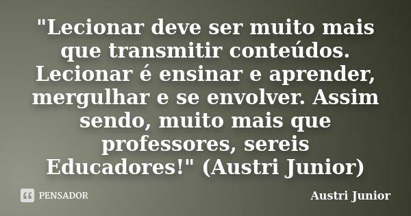 """""""Lecionar deve ser muito mais que transmitir conteúdos. Lecionar é ensinar e aprender, mergulhar e se envolver. Assim sendo, muito mais que professores, se... Frase de Austri Junior."""
