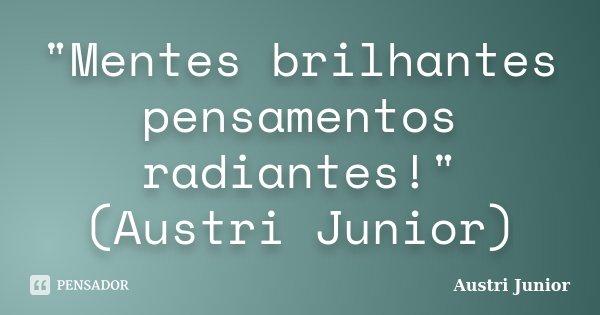 """""""Mentes brilhantes pensamentos radiantes!"""" (Austri Junior)... Frase de Austri Junior."""
