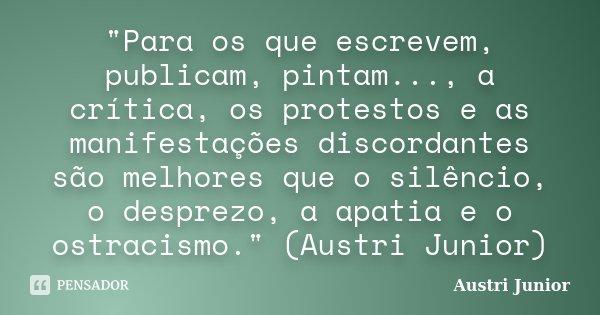 """""""Para os que escrevem, publicam, pintam..., a crítica, os protestos e as manifestações discordantes são melhores que o silêncio, o desprezo, a apatia e o o... Frase de Austri Junior."""
