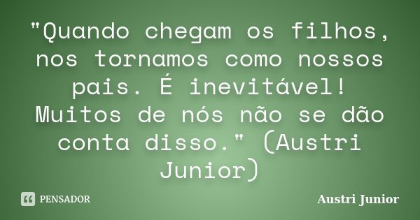 """""""Quando chegam os filhos, nos tornamos como nossos pais. É inevitável! Muitos de nós não se dão conta disso."""" (Austri Junior)... Frase de Austri Junior."""