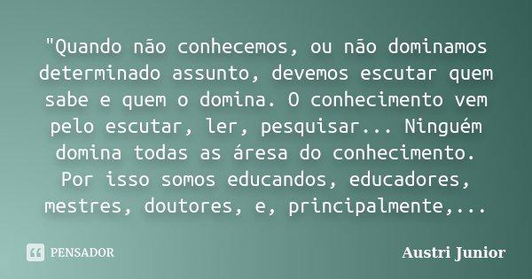 """""""Quando não conhecemos, ou não dominamos determinado assunto, devemos escutar quem sabe e quem o domina. O conhecimento vem pelo escutar, ler, pesquisar...... Frase de Austri Junior."""