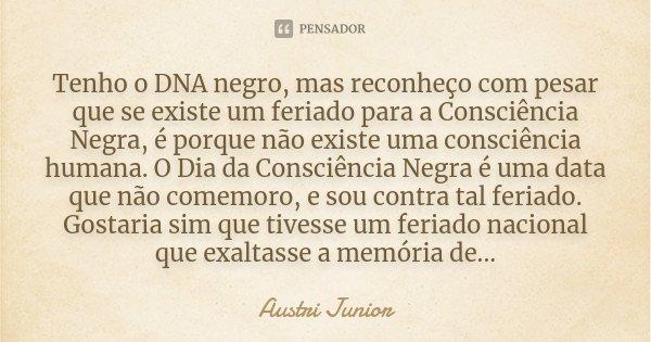 Tenho o DNA negro, mas reconheço com pesar que se existe um feriado para a Consciência Negra, é porque não existe uma consciência humana. O Dia da Consciência N... Frase de Austri Junior.