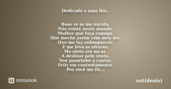Dedicado a uma flor.. Rose ve se me escuta. Não existe neste mundo. Mulher que faça comigo. Que meche assim com meu ser. Que me faz enlouquecer. E me leva as al... Frase de aut(denis).