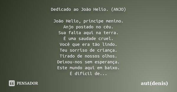Dedicado ao João Helio. (ANJO) João Helio, príncipe menino. Anjo postado no céu. Sua falta aqui na terra. É uma saudade cruel. Você que era tão lindo. Teu sorri... Frase de aut(denis).
