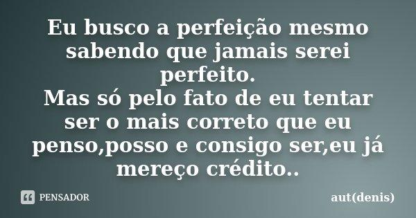 Eu busco a perfeição mesmo sabendo que jamais serei perfeito. Mas só pelo fato de eu tentar ser o mais correto que eu penso,posso e consigo ser,eu já mereço cré... Frase de aut(denis).
