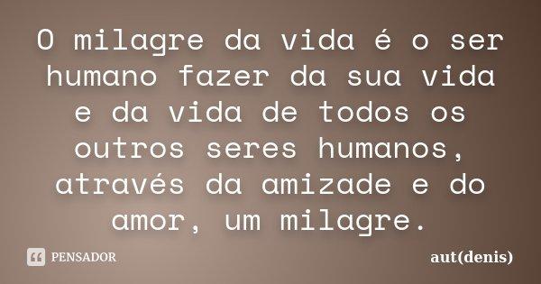 O milagre da vida é o ser humano fazer da sua vida e da vida de todos os outros seres humanos, através da amizade e do amor, um milagre.... Frase de aut(denis).