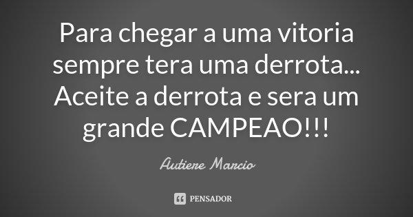 Para chegar a uma vitoria sempre tera uma derrota... Aceite a derrota e sera um grande CAMPEAO!!!... Frase de Autiere Marcio.