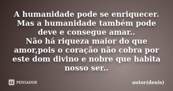 A humanidade pode se enriquecer. Mas a humanidade também pode deve e consegue amar.. Não há riqueza maior do que amor,pois o coração não cobra por este dom divi... Frase de autor(denis).