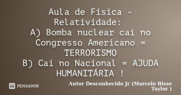 Aula de Física - Relatividade: A) Bomba nuclear cai no Congresso Americano = TERRORISMO B) Cai no Nacional = AJUDA HUMANITÁRIA !... Frase de Autor Desconhecido Jr (Marcelo Bisse Taylor ).
