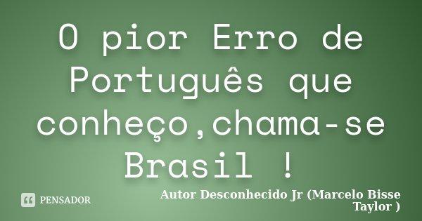 O pior Erro de Português que conheço,chama-se Brasil !... Frase de Autor Desconhecido Jr (Marcelo Bisse Taylor ).