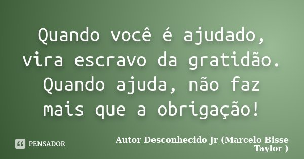 Quando você é ajudado,vira escravo da gratidão.Quando você ajuda;não faz mais que obrigação !... Frase de Autor Desconhecido Jr (Marcelo Bisse Taylor).