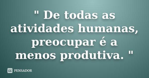 """"""" De todas as atividades humanas, preocupar é a menos produtiva. """"... Frase de (Autor desconhecido)."""