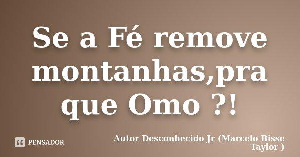 Se a Fé remove montanhas,pra que Omo ?!... Frase de Autor Desconhecido Jr (Marcelo Bisse Taylor ).
