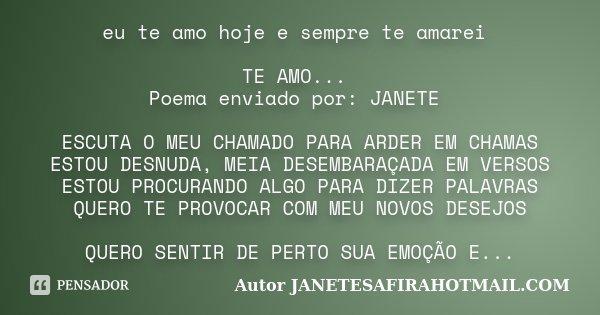 eu te amo hoje e sempre te amarei TE AMO... Poema enviado por: JANETE ESCUTA O MEU CHAMADO PARA ARDER EM CHAMAS ESTOU DESNUDA, MEIA DESEMBARAÇADA EM VERSOS ESTO... Frase de Autor JANETESAFIRAHOTMAIL.COM.