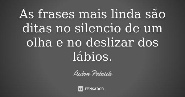 As frases mais linda são ditas no silencio de um olha e no deslizar dos lábios.... Frase de Autor Patrick.