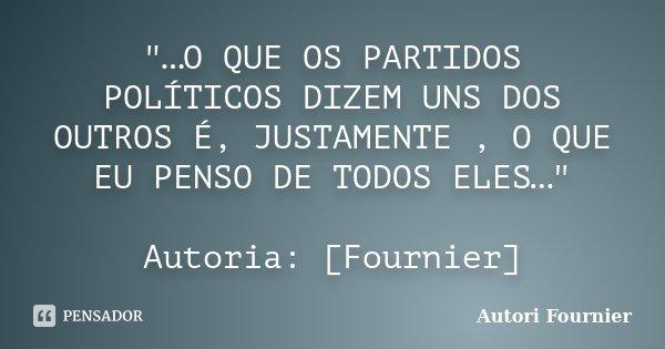 """""""…O QUE OS PARTIDOS POLÍTICOS DIZEM UNS DOS OUTROS É, JUSTAMENTE , O QUE EU PENSO DE TODOS ELES…"""" Autoria: [Fournier]... Frase de Autori Fournier."""