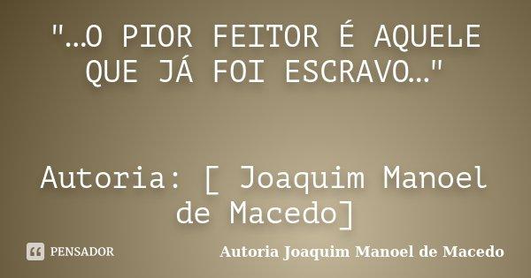 """""""…O PIOR FEITOR É AQUELE QUE JÁ FOI ESCRAVO…"""" Autoria: [ Joaquim Manoel de Macedo]... Frase de Autoria Joaquim Manoel de Macedo."""