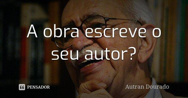 A obra escreve o seu autor?... Frase de Autran Dourado.