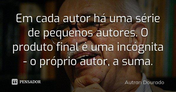 Em cada autor há uma série de pequenos autores. O produto final é uma incógnita - o próprio autor, a suma.... Frase de Autran Dourado.