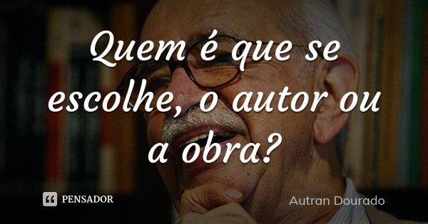 Quem é que se escolhe, o autor ou a obra?... Frase de Autran Dourado.