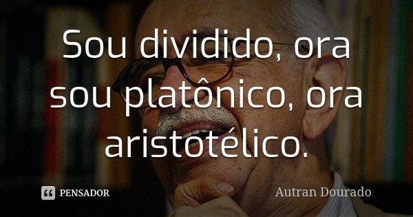 Sou dividido, ora sou platônico, ora aristotélico.... Frase de Autran Dourado.