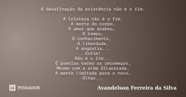 A desafinação da existência não é o fim. A tristeza não é o fim. A morte do corpo, O amor que acabou, O tempo, O conhecimento, A liberdade, A angústia... Enfim!... Frase de Avandelson Ferreira da Silva.