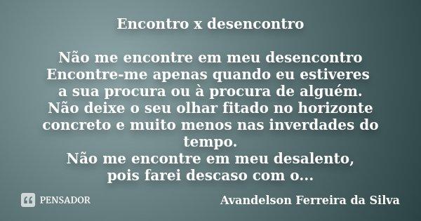 Encontro x desencontro Não me encontre em meu desencontro Encontre-me apenas quando eu estiveres a sua procura ou à procura de alguém. Não deixe o seu olhar fit... Frase de Avandelson Ferreira da Silva.