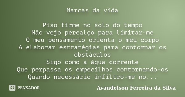 Marcas da vida Piso firme no solo do tempo Não vejo percalço para limitar-me O meu pensamento orienta o meu corpo A elaborar estratégias para contornar os obstá... Frase de Avandelson Ferreira da Silva.