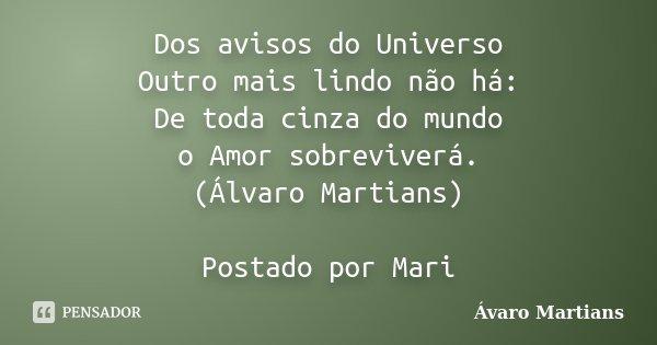 Dos avisos do Universo Outro mais lindo não há: De toda cinza do mundo o Amor sobreviverá. (Álvaro Martians) Postado por Mari... Frase de Ávaro Martians.