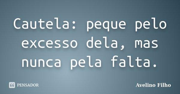 Cautela: peque pelo excesso dela, mas nunca pela falta.... Frase de Avelino Filho.