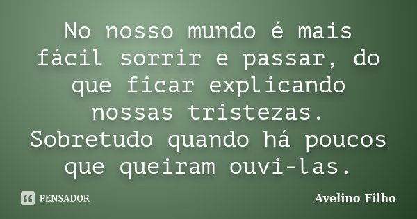 No nosso mundo é mais fácil sorrir e passar, do que ficar explicando nossas tristezas. Sobretudo quando há poucos que queiram ouvi-las.... Frase de Avelino Filho.