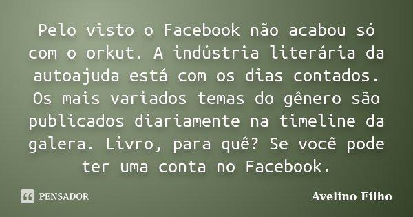 Pelo visto o Facebook não acabou só com o orkut. A indústria literária da autoajuda está com os dias contados. Os mais variados temas do gênero são publicados d... Frase de Avelino Filho.