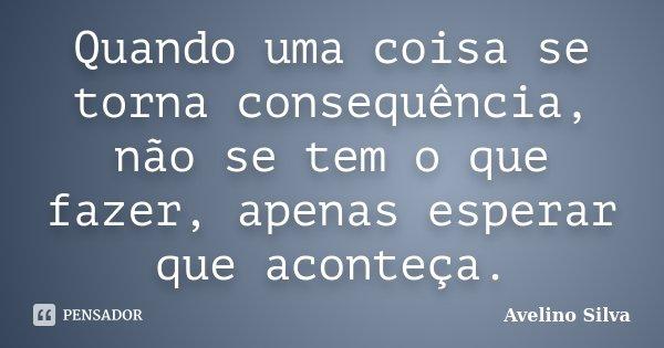 Quando uma coisa se torna consequência, não se tem o que fazer, apenas esperar que aconteça.... Frase de Avelino Silva.