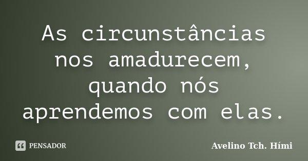 As circunstâncias nos amadurecem, quando nós aprendemos com elas.... Frase de Avelino Tch. Hími.
