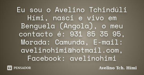 Eu sou o Avelino Tchindúli Hími, nasci e vivo em Benguela (Angola), o meu contacto é: 931 85 35 95, Morada: Camunda, E-mail: avelinohimi@hotmail.com, Facebook: ... Frase de Avelino Tch. Hími.